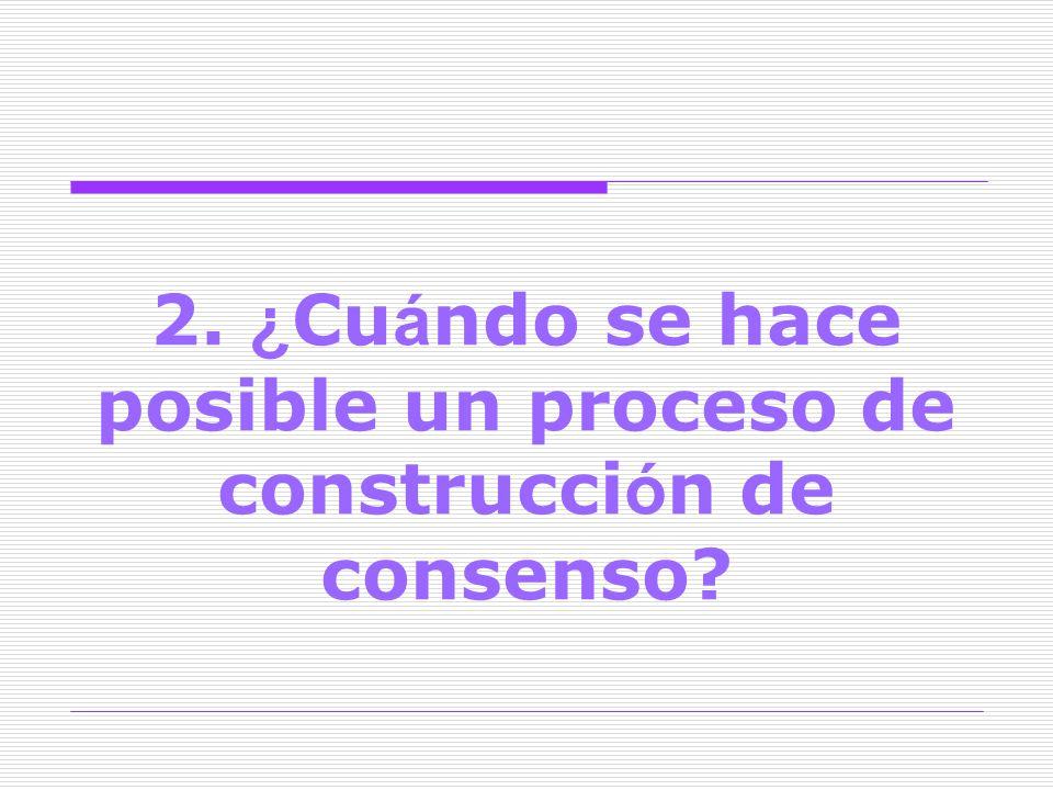 2. ¿ Cu á ndo se hace posible un proceso de construcci ó n de consenso?