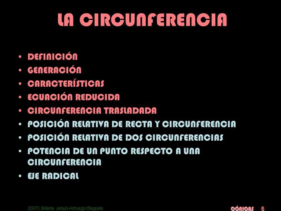 2007(:)María Jesús Arruego Bagüés CÓNICAS 6 LA CIRCUNFERENCIA DEFINICIÓN GENERACIÓN CARACTERÍSTICAS ECUACIÓN REDUCIDA CIRCUNFERENCIA TRASLADADA POSICI