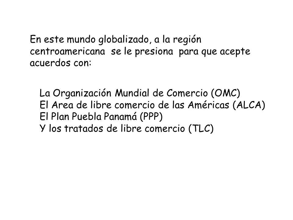 En este mundo globalizado, a la región centroamericana se le presiona para que acepte acuerdos con: La Organización Mundial de Comercio (OMC) El Area
