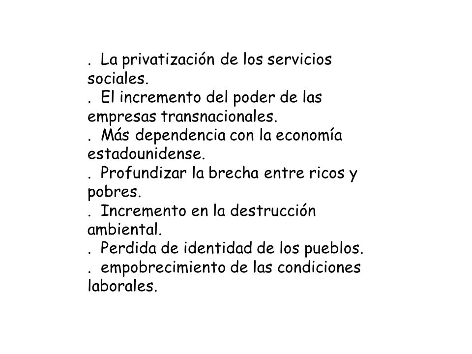 . La privatización de los servicios sociales.. El incremento del poder de las empresas transnacionales.. Más dependencia con la economía estadounidens