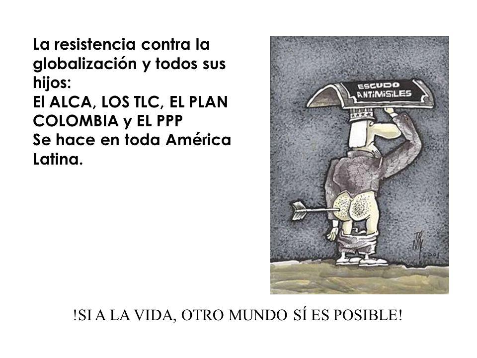 La resistencia contra la globalización y todos sus hijos: El ALCA, LOS TLC, EL PLAN COLOMBIA y EL PPP Se hace en toda América Latina. !SI A LA VIDA, O