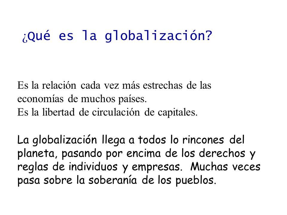¿ Qué es la globalización? Es la relación cada vez más estrechas de las economías de muchos países. Es la libertad de circulación de capitales. La glo