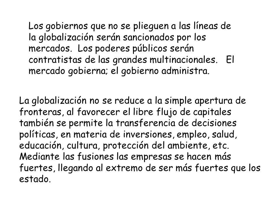 Los gobiernos que no se plieguen a las líneas de la globalización serán sancionados por los mercados. Los poderes públicos serán contratistas de las g