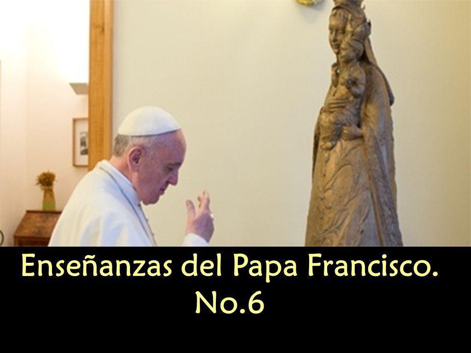 Enseñanzas del Papa Francisco. No.6 Enseñanzas del Papa Francisco. No.6