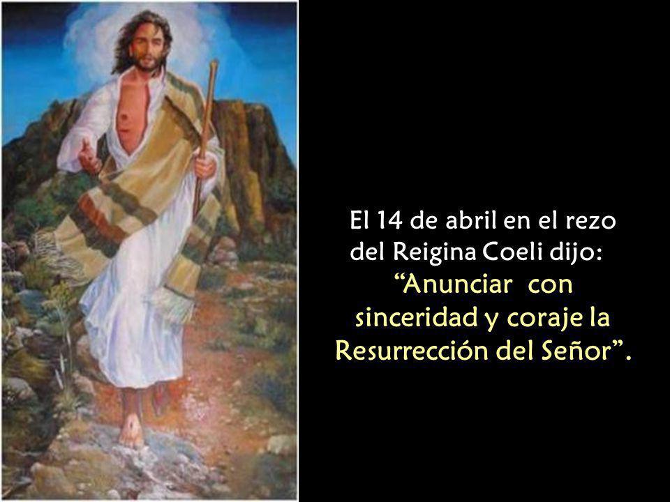 El 14 de abril en el rezo del Reigina Coeli dijo: Anunciar con sinceridad y coraje la Resurrección del Señor.