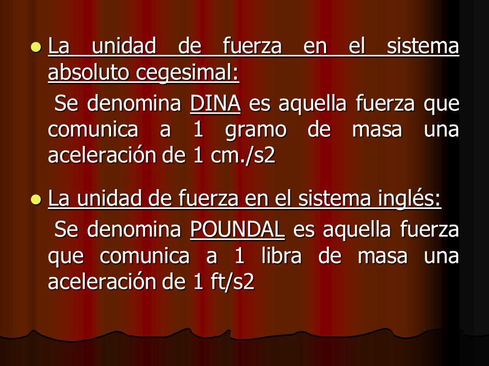 La unidad de fuerza en el sistema absoluto cegesimal: La unidad de fuerza en el sistema absoluto cegesimal: Se denomina DINA es aquella fuerza que com