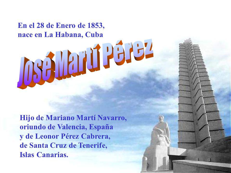 En el 28 de Enero de 1853, nace en La Habana, Cuba Hijo de Mariano Martí Navarro, oriundo de Valencia, España y de Leonor Pérez Cabrera, de Santa Cruz de Tenerife, Islas Canarias.