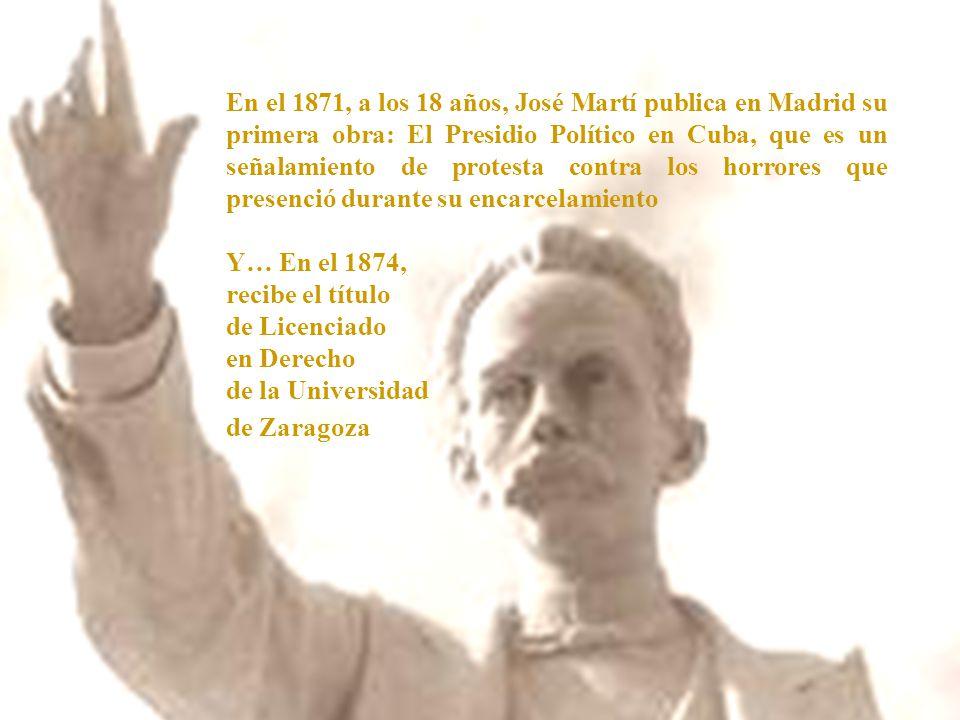 En el 1871, a los 18 años, José Martí publica en Madrid su primera obra: El Presidio Político en Cuba, que es un señalamiento de protesta contra los horrores que presenció durante su encarcelamiento Y… En el 1874, recibe el título de Licenciado en Derecho de la Universidad de Zaragoza