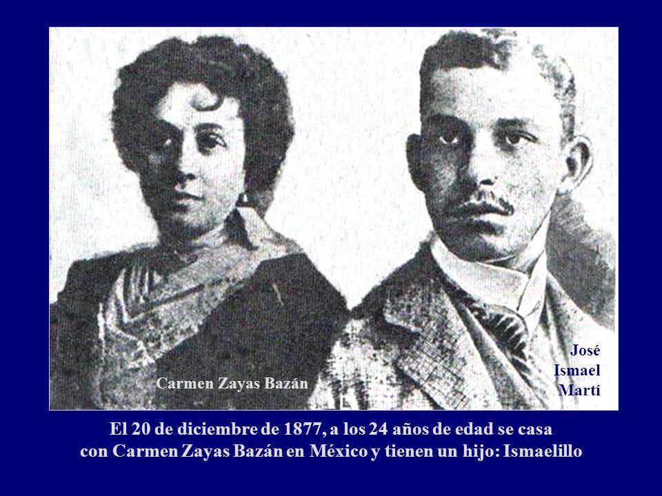 El 20 de diciembre de 1877, a los 24 años de edad se casa con Carmen Zayas Bazán en México y tienen un hijo: Ismaelillo Carmen Zayas Bazán José Ismael Martí