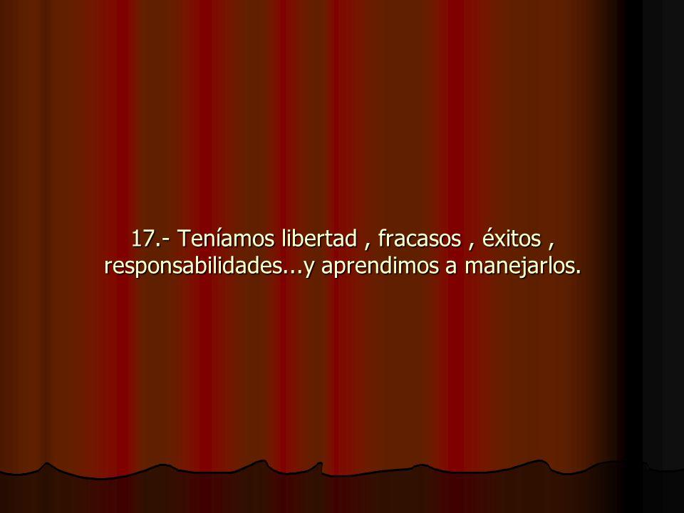 17.- Teníamos libertad, fracasos, éxitos, responsabilidades...y aprendimos a manejarlos.