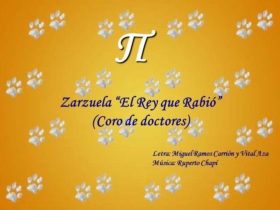 Π Zarzuela El Rey que Rabió (Coro de doctores) Letra: Miguel Ramos Carrión y Vital Aza Música: Ruperto Chapí