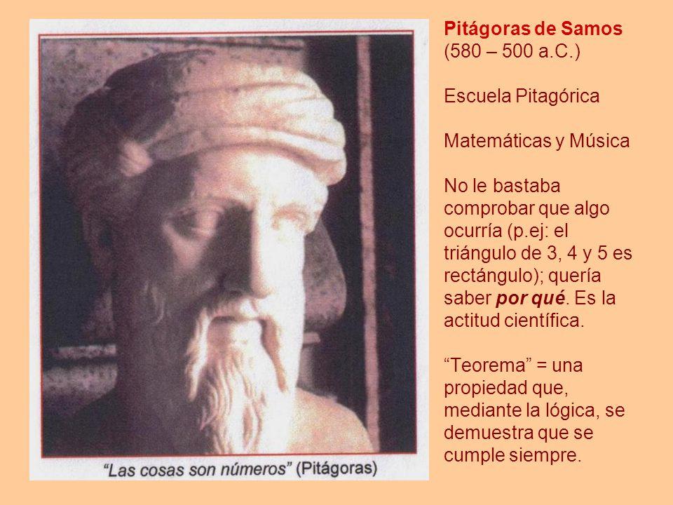 Pitágoras de Samos (580 – 500 a.C.) Escuela Pitagórica Matemáticas y Música No le bastaba comprobar que algo ocurría (p.ej: el triángulo de 3, 4 y 5 e