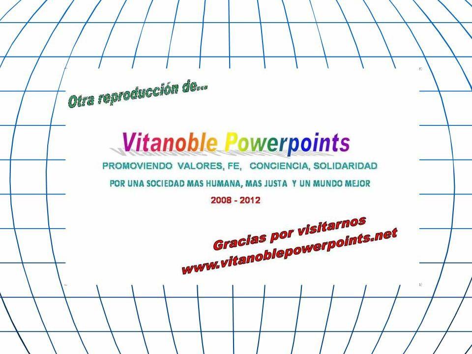 www.vitanoblepowerpoints.net Si tienes algo para compartir, envíanoslo a: buen_humor_2002@yahoo.es buen_humor_2002@yahoo.es Otras presentaciones las podes descargar desde aca: http://www.rediaria.com/ http://negocios-virtuales.no-ip.info/buenhumor/ Si recibiste este mensaje, da gracias a Dios de tener a alguien que piensa en ti.