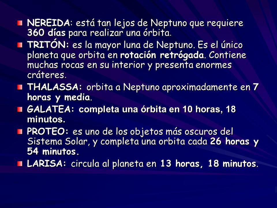 NEREIDA: está tan lejos de Neptuno que requiere 360 días para realizar una órbita. TRITÓN: es la mayor luna de Neptuno. Es el único planeta que orbita