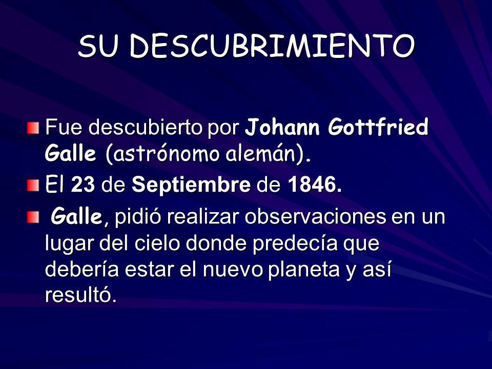 SU DESCUBRIMIENTO Fue descubierto por Johann Gottfried Galle (astrónomo alemán). El 23 de Septiembre de 1846. Galle, pidió realizar observaciones en u