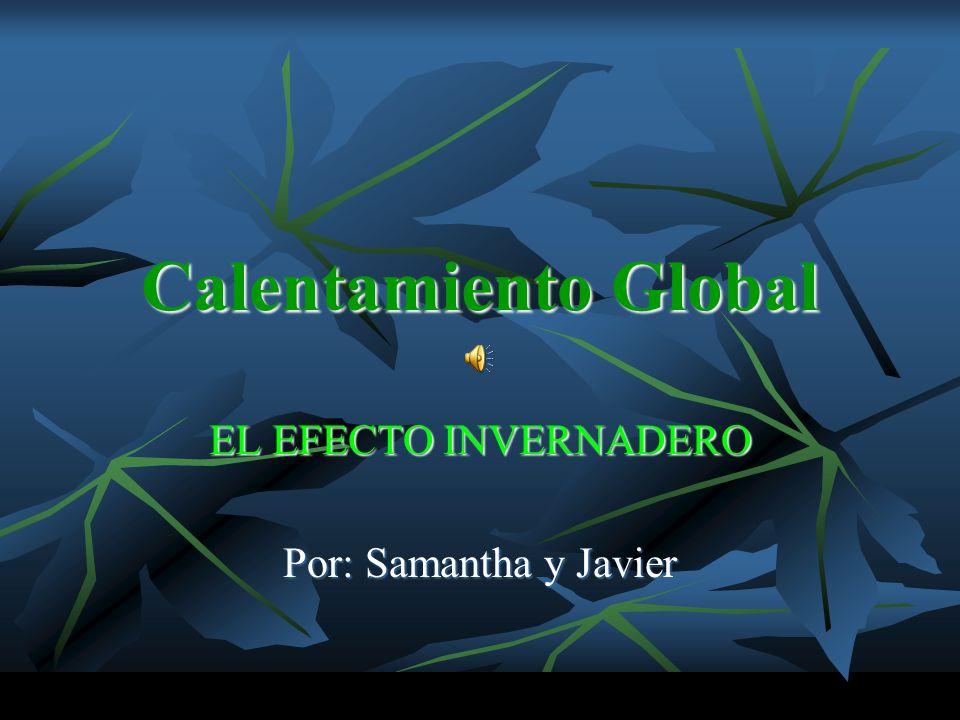 Calentamiento Global EL EFECTO INVERNADERO Por: Samantha y Javier