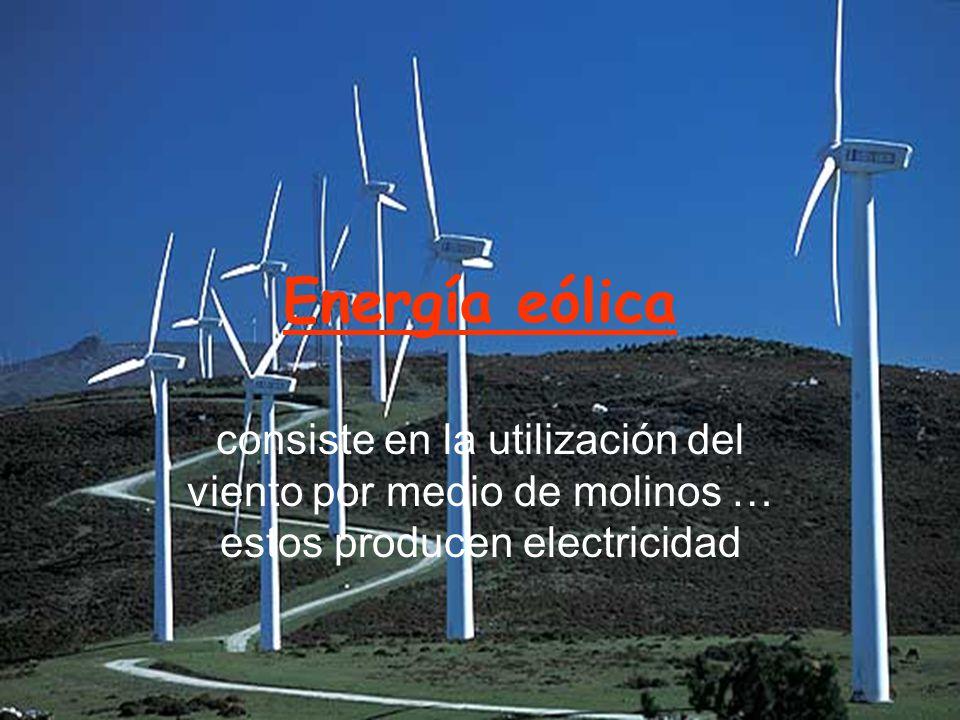 Energía eólica consiste en la utilización del viento por medio de molinos … estos producen electricidad