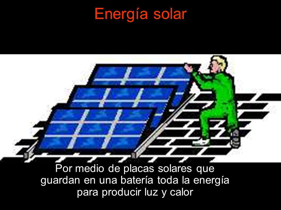 Energía solar Por medio de placas solares que guardan en una batería toda la energía para producir luz y calor