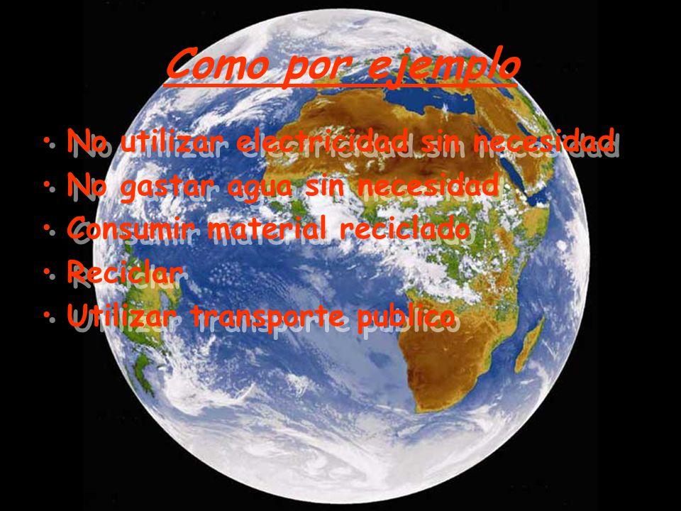 Como por ejemplo No utilizar electricidad sin necesidad No gastar agua sin necesidad Consumir material reciclado Reciclar Utilizar transporte publico