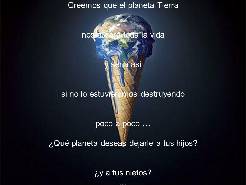 Creemos que el planeta Tierra nos durará toda la vida y seria así si no lo estuviéramos destruyendo poco a poco … ¿Qué planeta deseas dejarle a tus hi