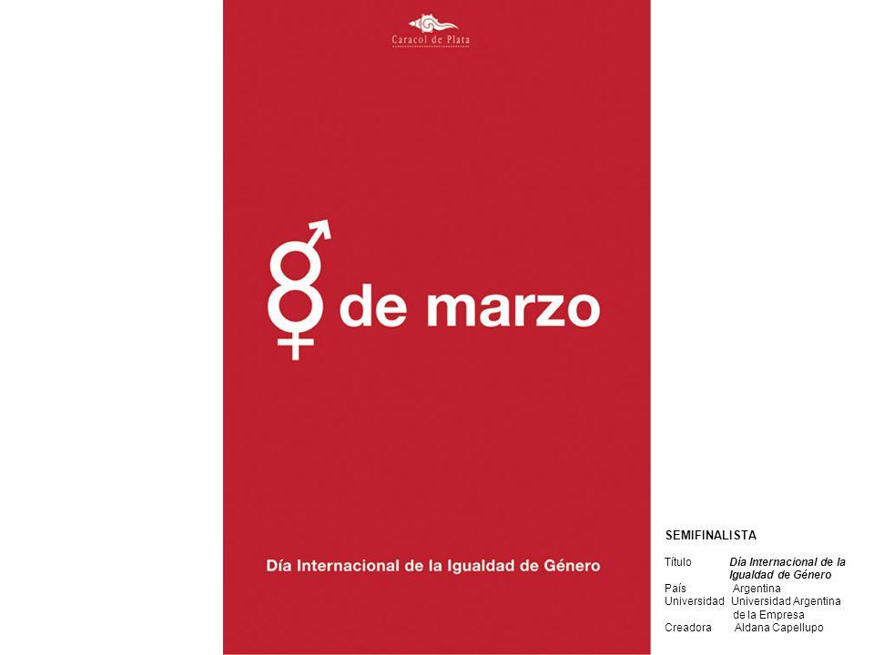 SEMIFINALISTA Título Día Internacional de la Igualdad de Género País Argentina Universidad Universidad Argentina de la Empresa Creadora Aldana Capellu
