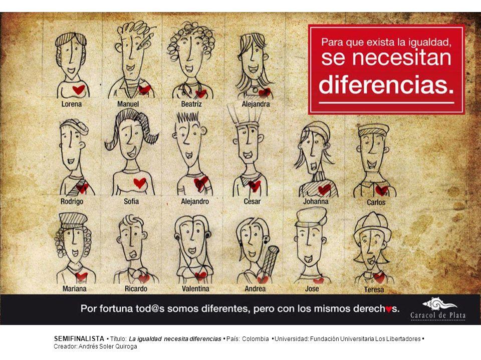 SEMIFINALISTA Título: La igualdad necesita diferencias País: Colombia Universidad: Fundación Universitaria Los Libertadores Creador: Andrés Soler Quir