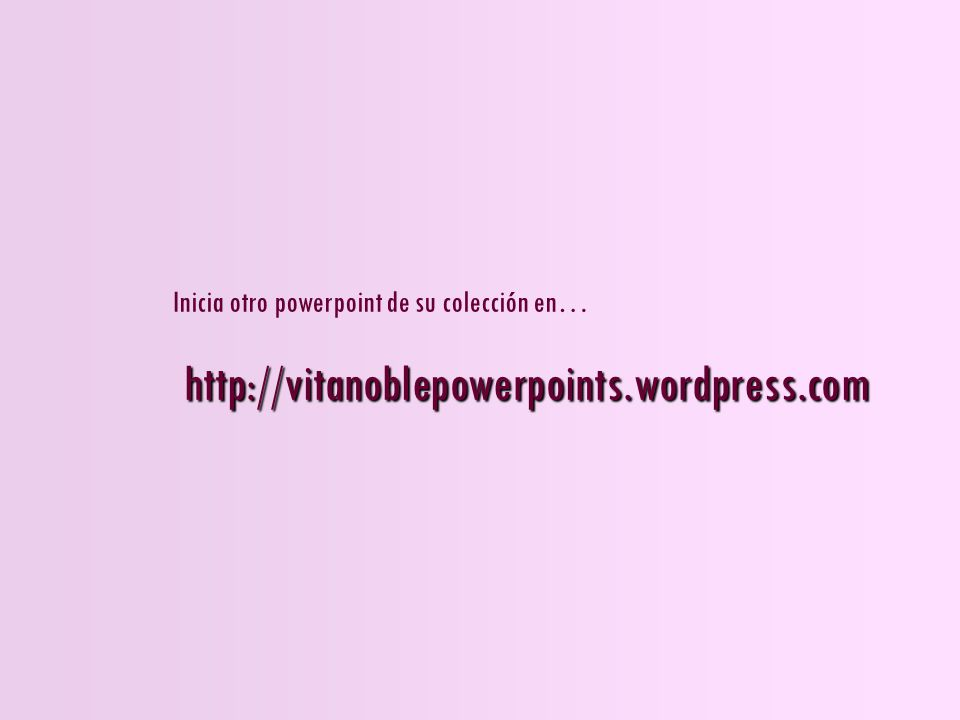 http://vitanoblepowerpoints.wordpress.com Inicia otro powerpoint de su colección en…