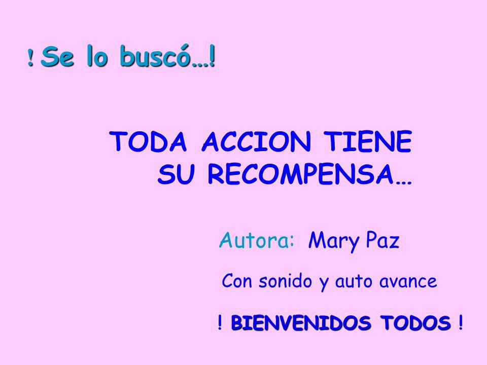 TODA ACCION TIENE SU RECOMPENSA… Autora: Mary Paz Con sonido y auto avance BIENVENIDOS TODOS .