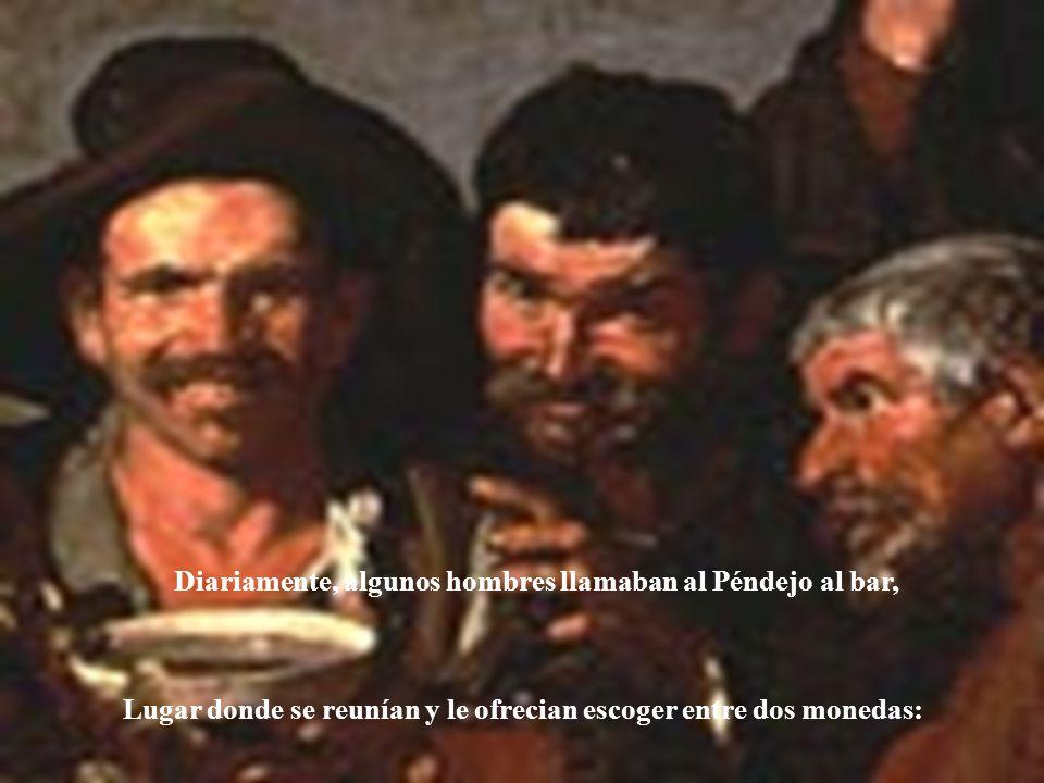 Diariamente, algunos hombres llamaban al Péndejo al bar, Lugar donde se reunían y le ofrecian escoger entre dos monedas:
