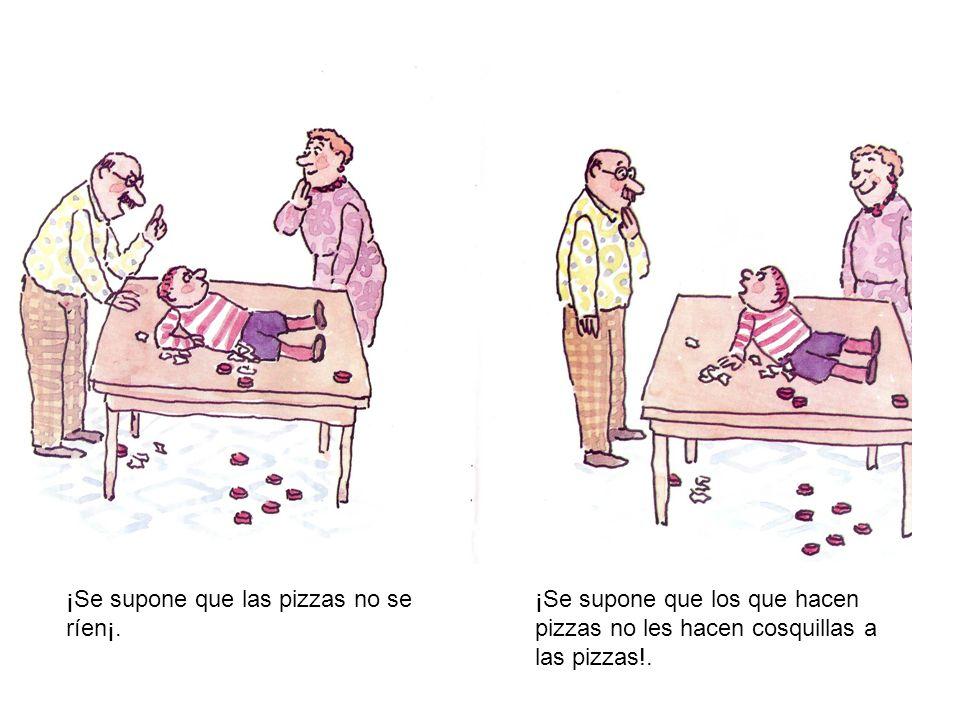 ¡Se supone que las pizzas no se ríen¡. ¡Se supone que los que hacen pizzas no les hacen cosquillas a las pizzas!.