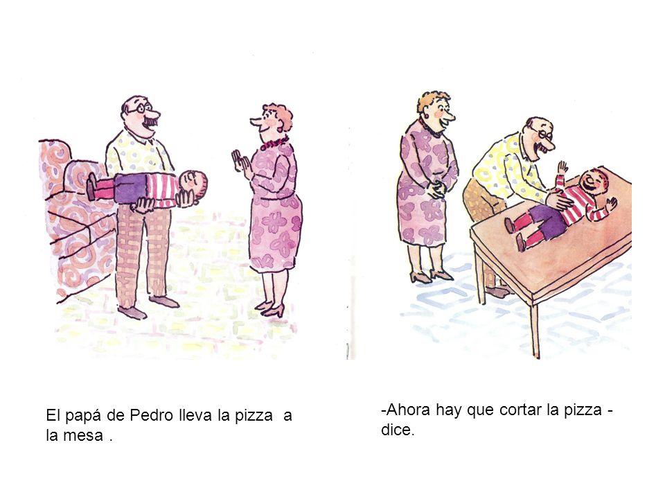 El papá de Pedro lleva la pizza a la mesa. -Ahora hay que cortar la pizza - dice.