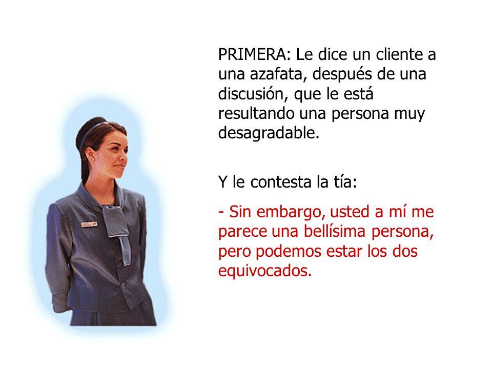 PRIMERA: Le dice un cliente a una azafata, después de una discusión, que le está resultando una persona muy desagradable.