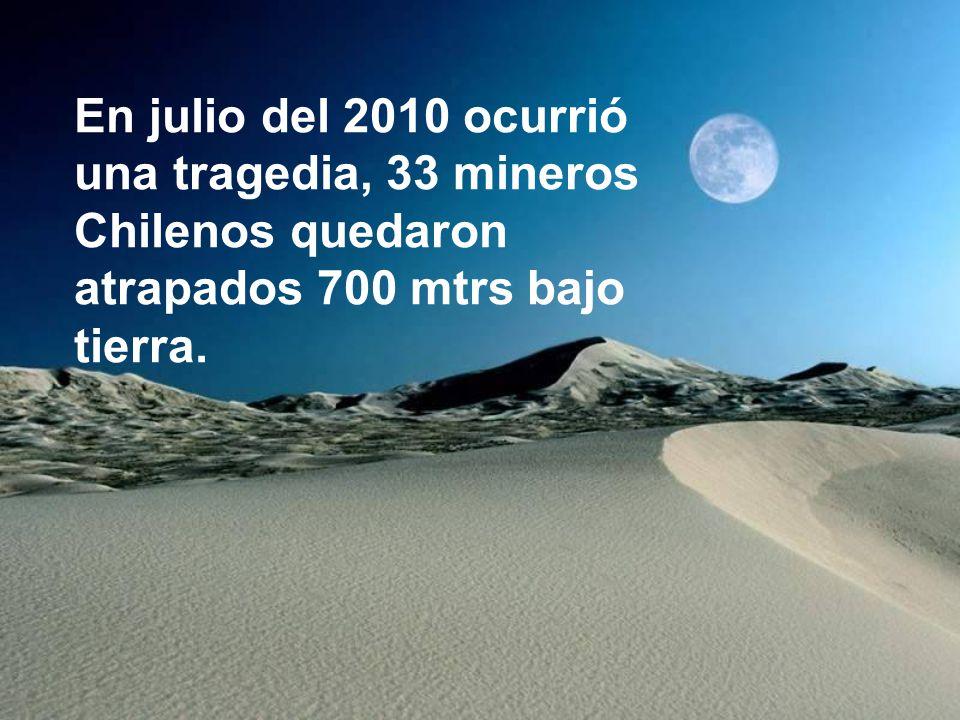En julio del 2010 ocurrió una tragedia, 33 mineros Chilenos quedaron atrapados 700 mtrs bajo tierra.
