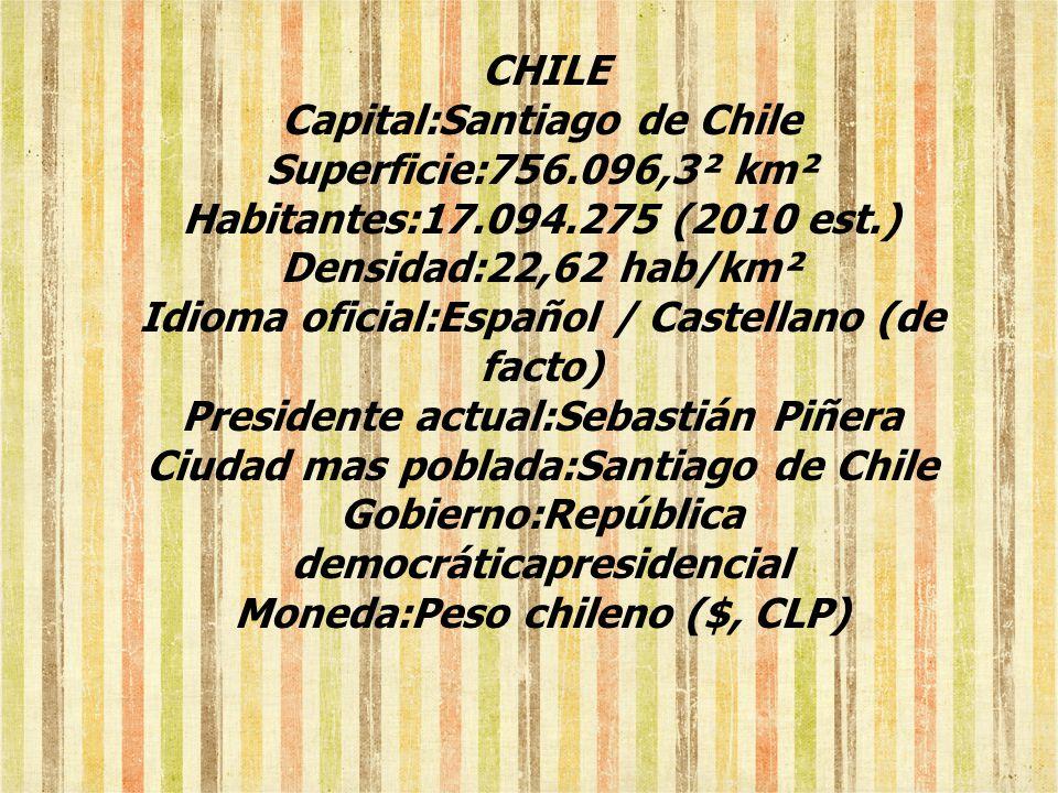CHILE Capital:Santiago de Chile Superficie:756.096,3² km² Habitantes:17.094.275 (2010 est.) Densidad:22,62 hab/km² Idioma oficial:Español / Castellano