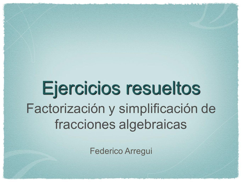 Ejercicios resueltos Factorización y simplificación de fracciones algebraicas Federico Arregui