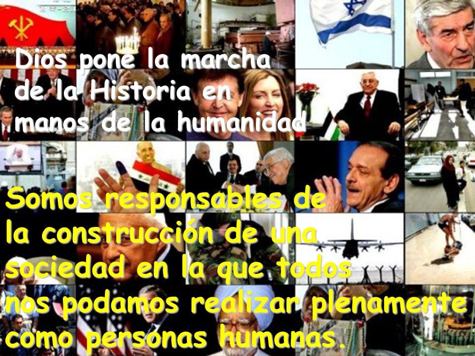 Dios pone la marcha de la Historia en manos de la humanidad Somos responsables de la construcción de una sociedad en la que todos nos podamos realizar