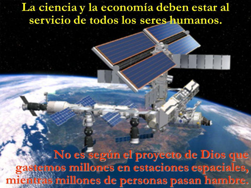 La ciencia y la economía deben estar al servicio de todos los seres humanos. No es según el proyecto de Dios que gastemos millones en estaciones espac