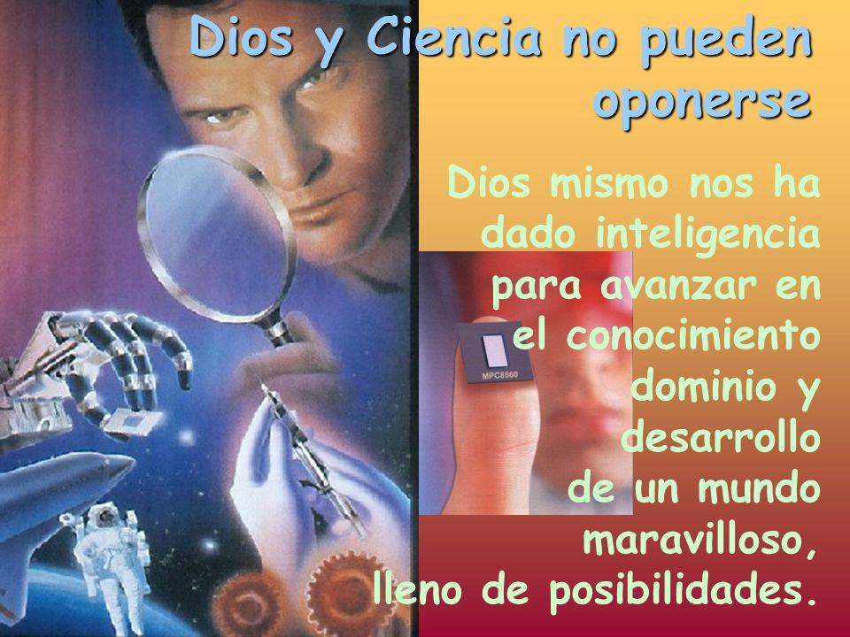 Dios y Ciencia no pueden oponerse Dios mismo nos ha dado inteligencia para avanzar en el conocimiento dominio y desarrollo de un mundo maravilloso, ll