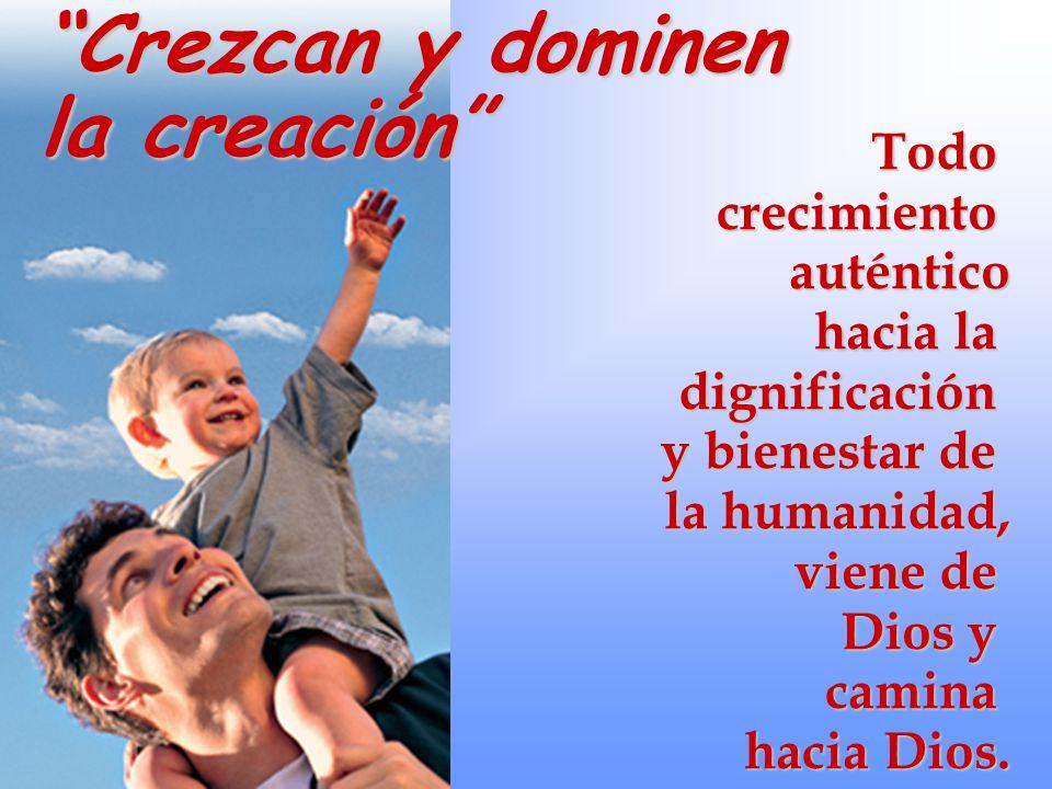 Crezcan y dominen la creación Todo crecimiento auténtico hacia la dignificación y bienestar de la humanidad, viene de Dios y camina hacia Dios.