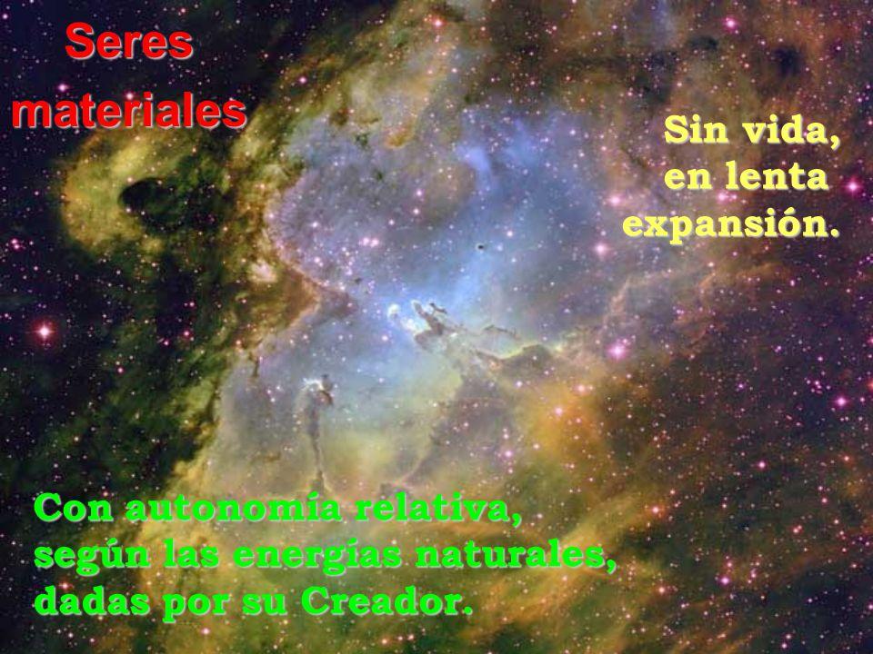 Seresmateriales Sin vida, en lenta expansión. Con autonomía relativa, según las energías naturales, dadas por su Creador.