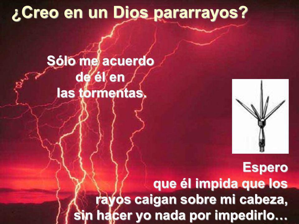 ¿Creo en un Dios pararrayos.Sólo me acuerdo de él en las tormentas.