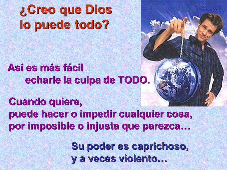 ¿Creo que Dios lo puede todo.Así es más fácil Así es más fácil echarle la culpa de TODO.
