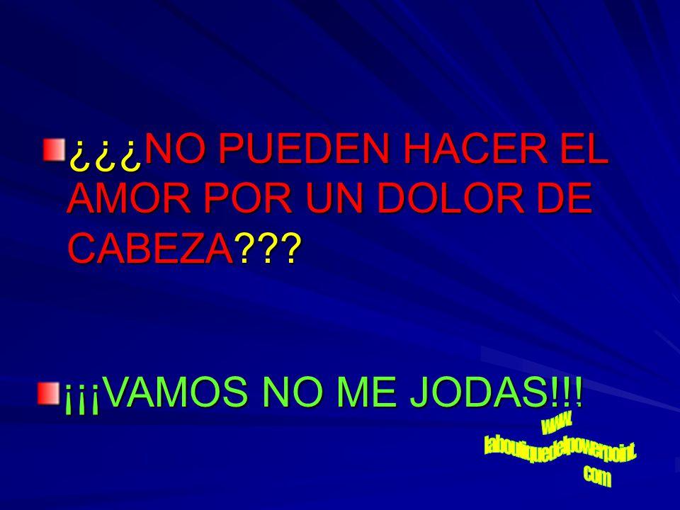 ¿¿¿NO PUEDEN HACER EL AMOR POR UN DOLOR DE CABEZA??? ¡¡¡VAMOS NO ME JODAS!!!