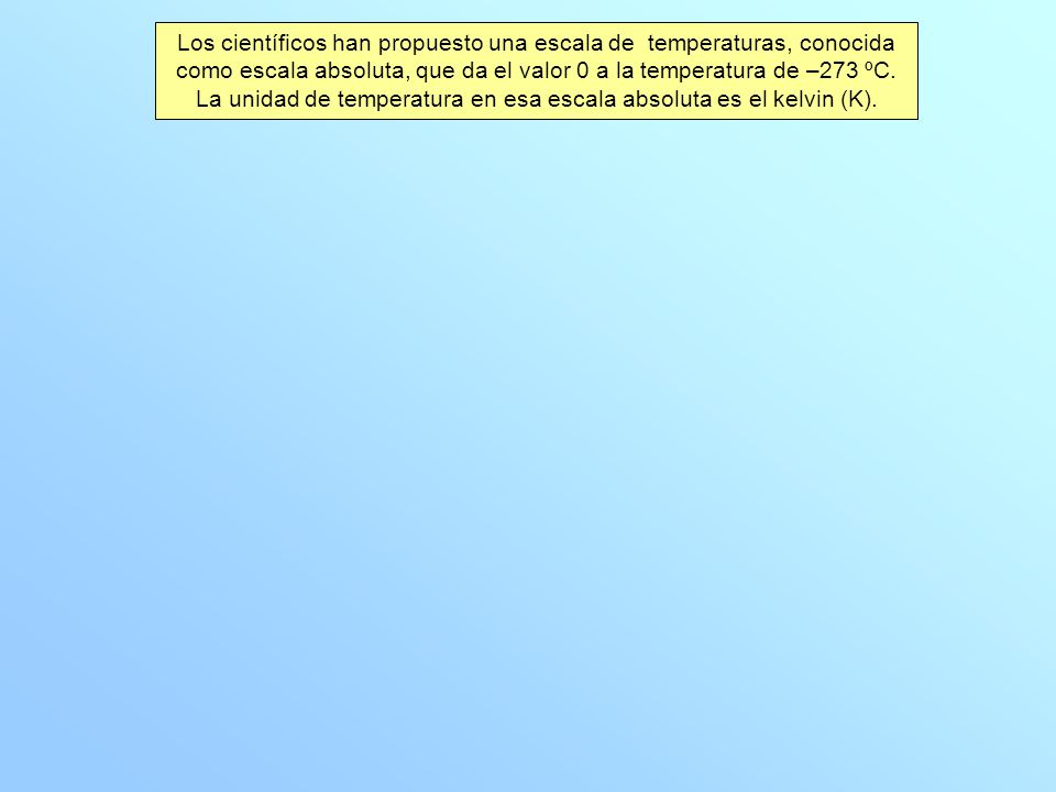 Los científicos han propuesto una escala de temperaturas, conocida como escala absoluta, que da el valor 0 a la temperatura de –273 ºC. La unidad de t