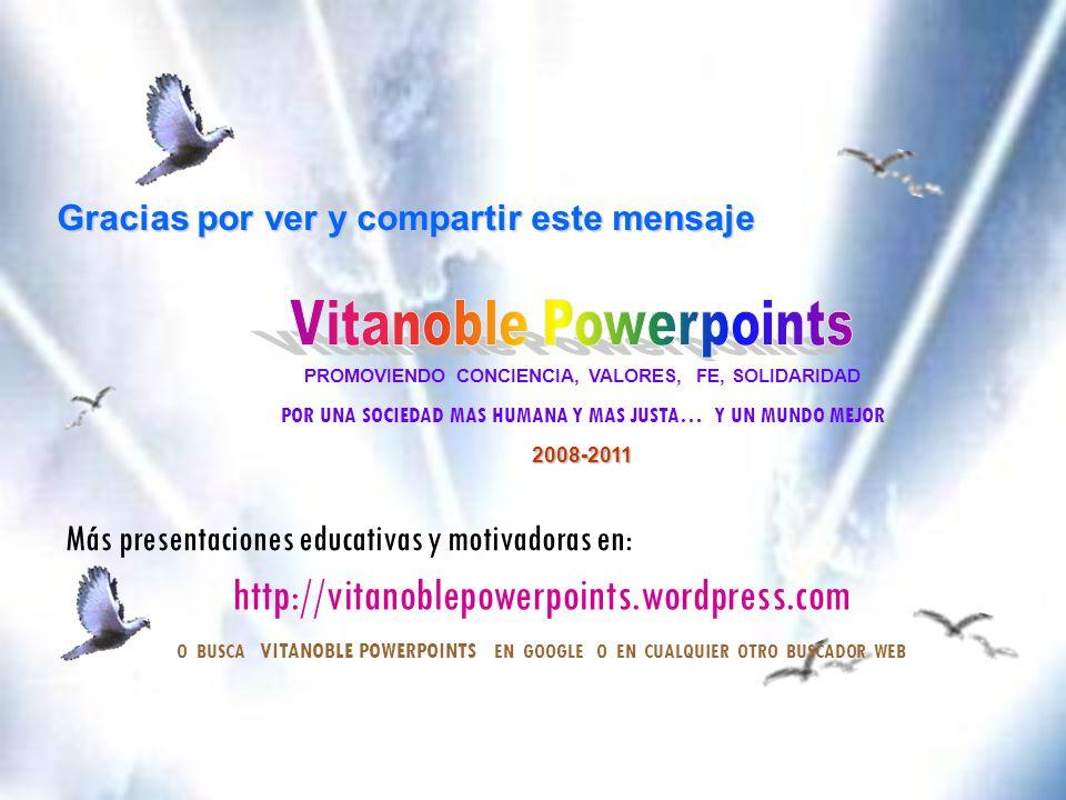 Gracias por ver y compartir este mensaje PROMOVIENDO CONCIENCIA, VALORES, FE, SOLIDARIDAD POR UNA SOCIEDAD MAS HUMANA Y MAS JUSTA… Y UN MUNDO MEJOR2008-2011 Más presentaciones educativas y motivadoras en: http://vitanoblepowerpoints.wordpress.com O BUSCA VITANOBLE POWERPOINTS EN GOOGLE O EN CUALQUIER OTRO BUSCADOR WEB