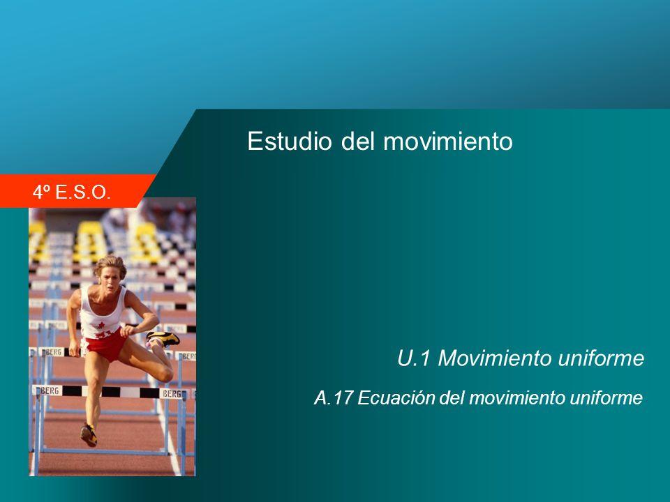 4º E.S.O. Estudio del movimiento U.1 Movimiento uniforme A.17 Ecuación del movimiento uniforme