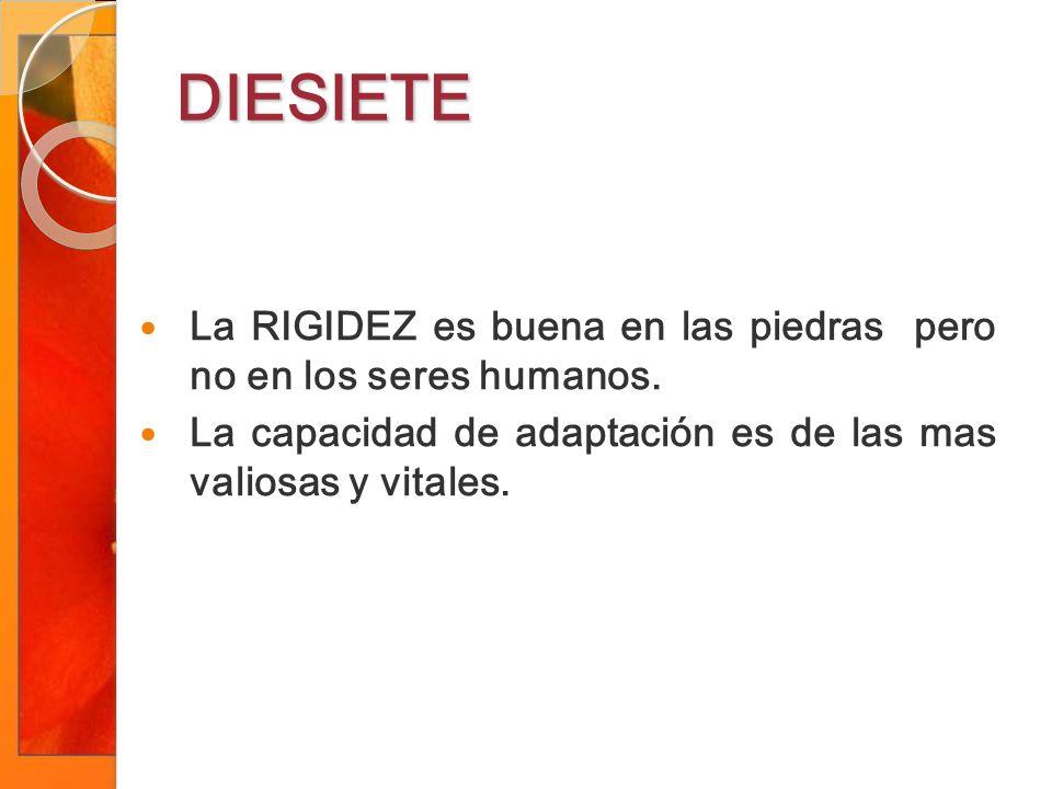 DIESIETE La RIGIDEZ es buena en las piedras pero no en los seres humanos.