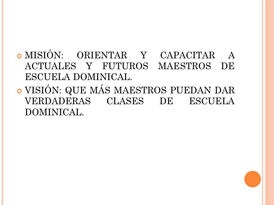 MISIÓN: ORIENTAR Y CAPACITAR A ACTUALES Y FUTUROS MAESTROS DE ESCUELA DOMINICAL.