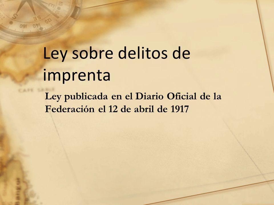 Ley publicada en el Diario Oficial de la Federación el 12 de abril de 1917 Ley sobre delitos de imprenta