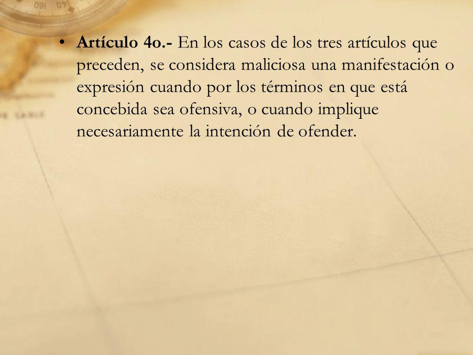 Artículo 4o.- En los casos de los tres artículos que preceden, se considera maliciosa una manifestación o expresión cuando por los términos en que está concebida sea ofensiva, o cuando implique necesariamente la intención de ofender.